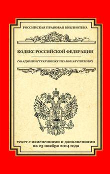 - Кодекс Российской Федерации об административных правонарушениях: текст с изм. и доп. на 25 ноября 2014 г. обложка книги