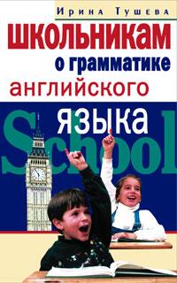 Школьникам о грамматике английского языка Тушева