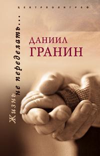 Гранин Д. - Жизнь не переделать обложка книги