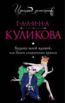 Куликова Г.М. - Будьте моей вдовой, или Закон сохранения вранья обложка книги