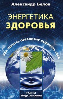 Белов А.И. - Энергетика здоровья. Как помочь организму вылечить себя обложка книги