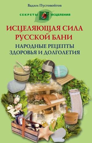 Исцеляющая сила русской бани Народные рецепты здоровья и долголетия