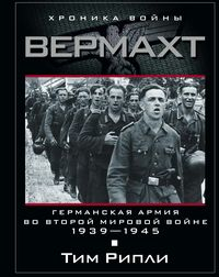 Вермахт. Германская армия во Второй мировой войне. 1939-1945 Рипли Тим