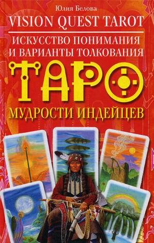 Искусство понимания и варианты толкования Таро мудрости индейцев Белова Ю.