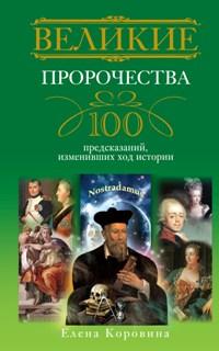 Великие пророчества. 100 предсказаний, изменивших ход истории Коровина Е.А.