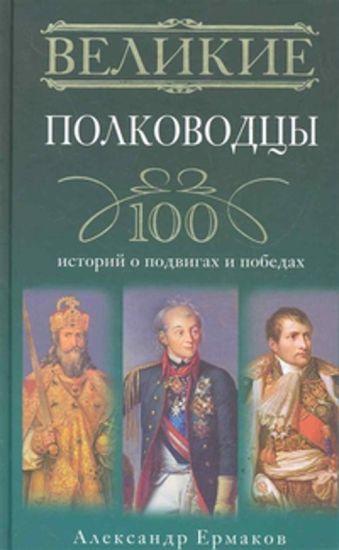 Великие полководцы. 100 историй о подвигах и победах Ермаков А.И.