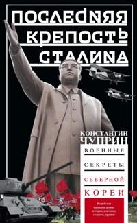 Последняя крепость Сталина. Военные секреты Северной Кореи Чуприн К.В.