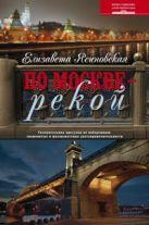 По Москве — рекой. Увлекательная прогулка по набережным: знаменитые и малоизвестные достопримечатель