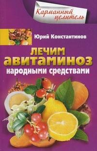 Лечим авитаминоз народными средствами Константинов Ю.