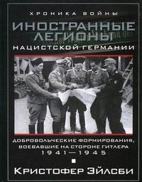 Иностранные легионы нацисткой Германии. Добровольческие формирования, воевавшие на стороне Гитлера Эйлсби К.