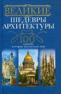 Великие шедевры архитектуры. 100 зданий, которые нужно увидеть Мудрова И.А.