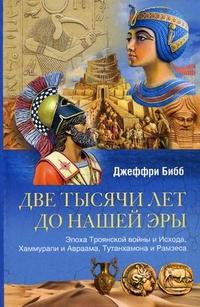 Две тысячи лет до нашей эры. Эпоха Троянской войны и Исхода, Хаммурапи и Авраама, Тутанхамона и Рамз Бибб Д.