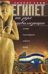 Египет на заре цивилизации. Загадка древнего народа. Бадж У.