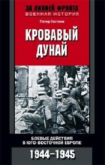 Кровавый Дунай. Боевые действия в Юго-Восточной Европе 1944-1945 Гостони П.