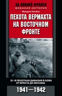 Пехота вермахта на Восточном фронте. 31-я пехотная дивизия в боях от Бреста до Москвы. 1941-1942 Фридрих Хоссбах
