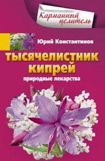 Тысячелистник, кипрей. Природные лекарства Константинов Ю.