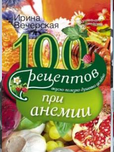 100 рецептов при анемии. Вкусно, полезно, душевно, целебно Вечерская И