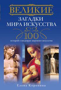 Великие загадки мира искусства. 100 историй о шедеврах мирового искуства Коровина Е.А.