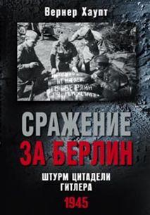 Сражение за Берлин. Штурм цитадели Гитлера. 1945 Хаупт В.