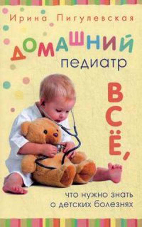 Домашний педиатр. Все, что нужно знать о детских болезнях Пигулевская И.С.