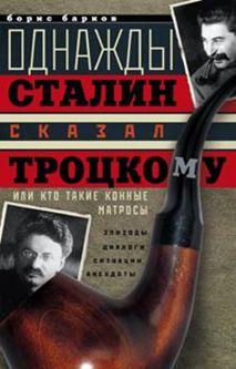 Барков Б. - Однажды Сталин сказал Троцкому, или Кто такие конные матросы. Ситуации, эпизоды, диалоги, анекдоты обложка книги