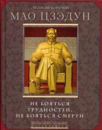 Великий кормчий Мао Цзэдун. Не бояться трудностей, не бояться смерти Мао Цзэдун