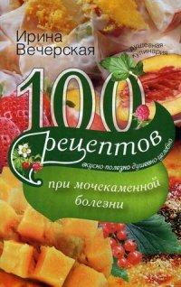 100 рецептов при мочекаменной болезни Вечерская И