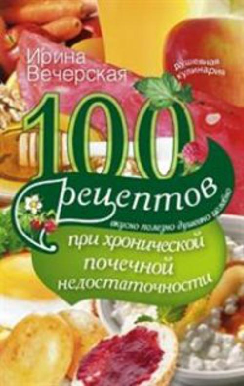 100 рецептов при хронической почечной недостаточности Вечерская И