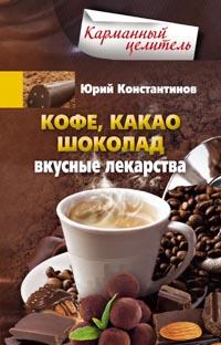 Кофе, какао, шоколад. Вкусные лекарства Константинов Ю.