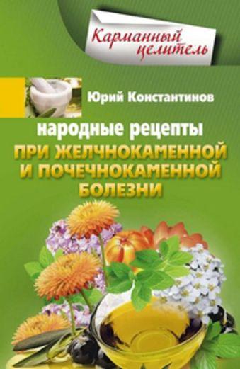 Народные рецепты при желчнокаменной и почекаменной болезни Константинов Ю.