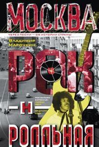 Москва рок-н-ролльная. Через песни - об истории страны. Рок-музыка в столице: пароли, явка, традиции Марочкин В.В.