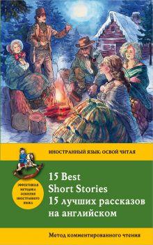 Обложка 15 лучших рассказов на английском = 15 BEST SHORT STORIES: метод комментированного чтения Артур Конан Дойл, О.Генри, Марк Твен и др.