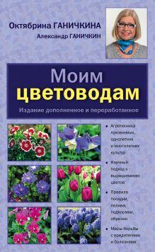 Ганичкина О.А. - Моим цветоводам. 8-е изд. доп. и перераб. [нов.оф.] обложка книги