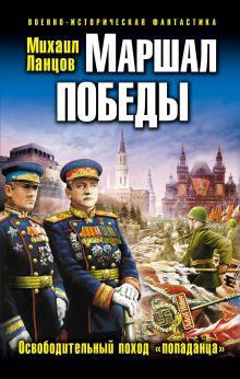 Ланцов М. - Маршал Победы. Освободительный поход «попаданца» обложка книги