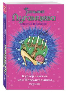 Луганцева Т.И. - Курьер счастья, или Повелительница сердец обложка книги
