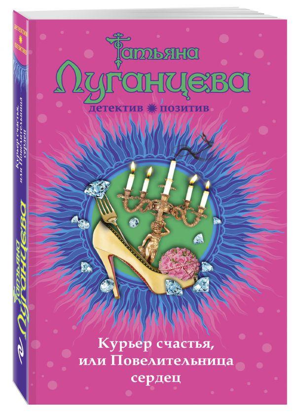 Курьер счастья, или Повелительница сердец Луганцева Т.И.