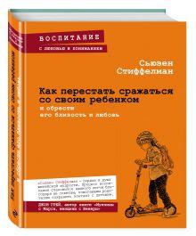 Стиффелман С. - Как перестать сражаться со своим ребенком и обрести его близость и любовь обложка книги