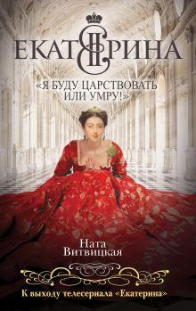 Витвицкая Н. - Екатерина II: «Я буду царствовать или умру!» обложка книги