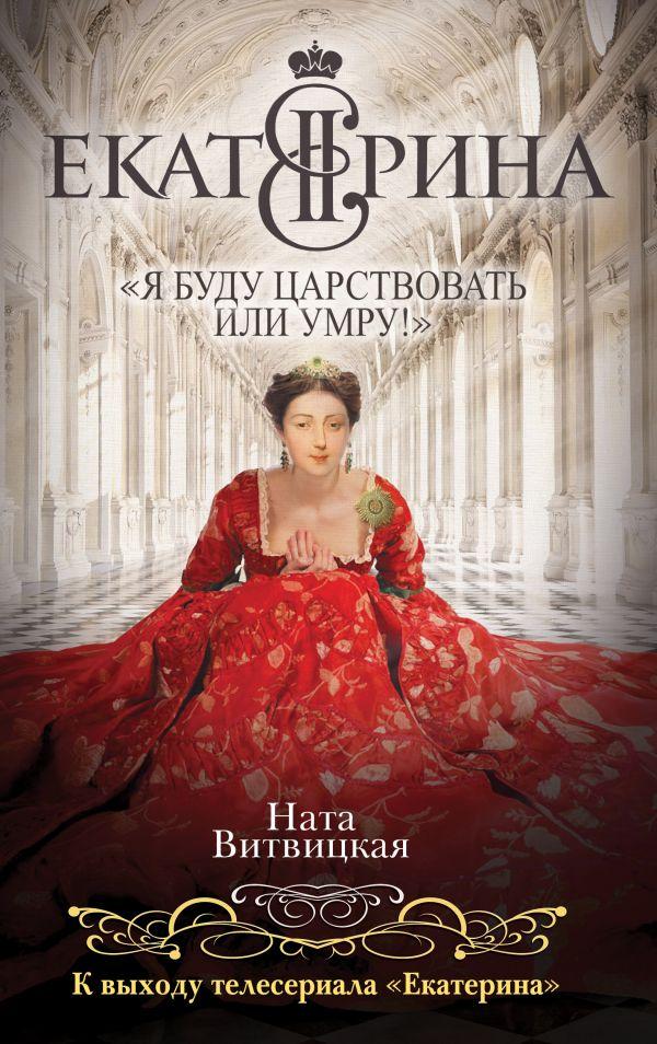 Екатерина II: «Я буду царствовать или умру!» Витвицкая Н.