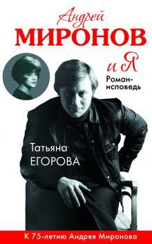 Обложка Андрей Миронов и я: роман-исповедь. 6-е изд., испр. и доп. Татьяна Егорова