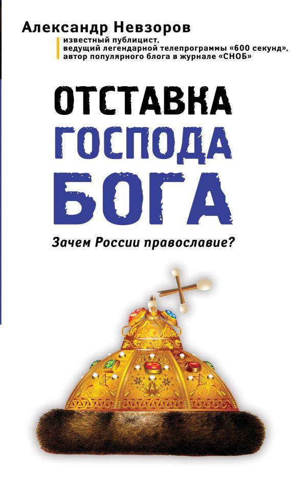 Отставка господа бога. Зачем России православие? Невзоров А.Г.