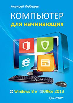 ВТ  Самоучитель(Питер)(о) Компьютер д/начинающих Windows 8 и Office 2013 (Лебедев А.) Лебедев А.