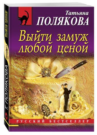 Выйти замуж любой ценой Полякова Т.В.