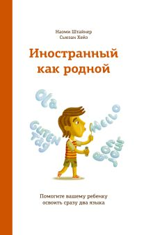 Штайнер Н. Хейз С. - Иностранный как родной. Помогите вашему ребенку освоить сразу два языка обложка книги
