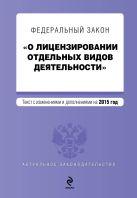 """Федеральный закон """"О лицензировании отдельных видов деятельности"""". Текст с изменениями и дополнениями на 2015 г."""