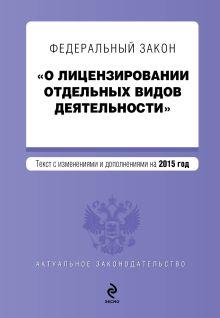 - Федеральный закон О лицензировании отдельных видов деятельности. Текст с изменениями и дополнениями на 2015 г. обложка книги