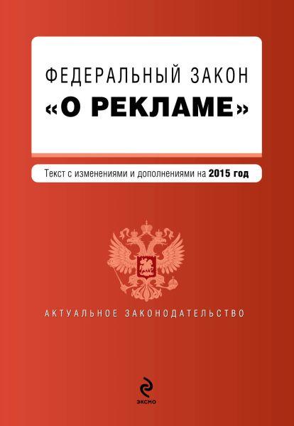 """Федеральный закон """"О рекламе"""". Текст с изменениями и дополнениями на 2015 г."""