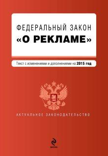 - Федеральный закон О рекламе. Текст с изменениями и дополнениями на 2015 г. обложка книги
