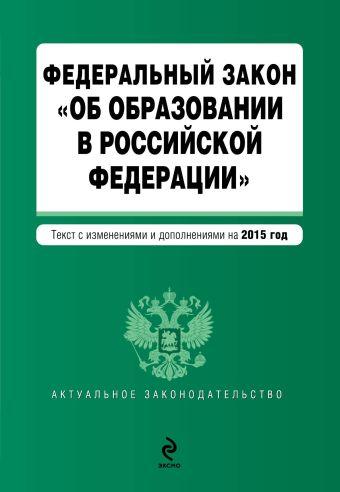 """Федеральный закон """"Об образовании в Российской Федерации"""". Текст с изменениями и дополнениями на 2015 год."""