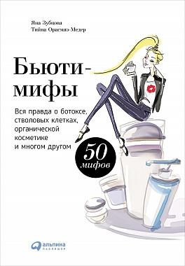 Бьюти-мифы: Вся правда о ботоксе, стволовых клетках, органической косметике и многом другом Орасмяэ-Медер Т.,Зубцова Я.